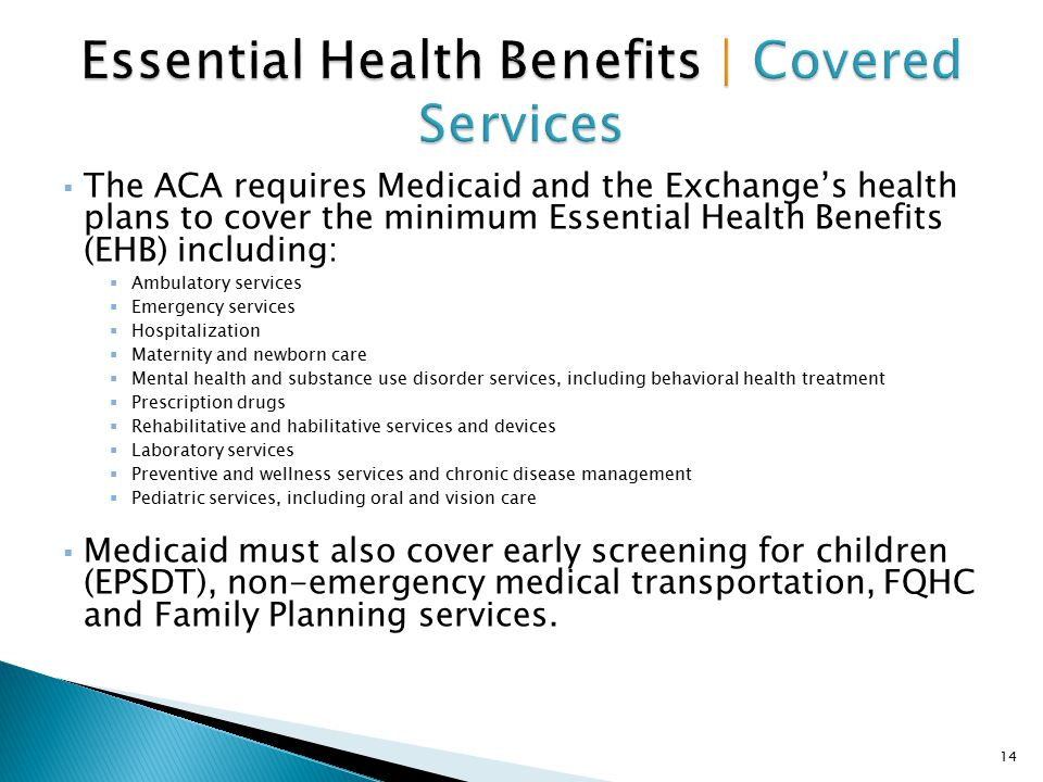  The ACA requires Medicaid and the Exchange's health plans to cover the minimum Essential Health Benefits (EHB) including:  Ambulatory services  Em
