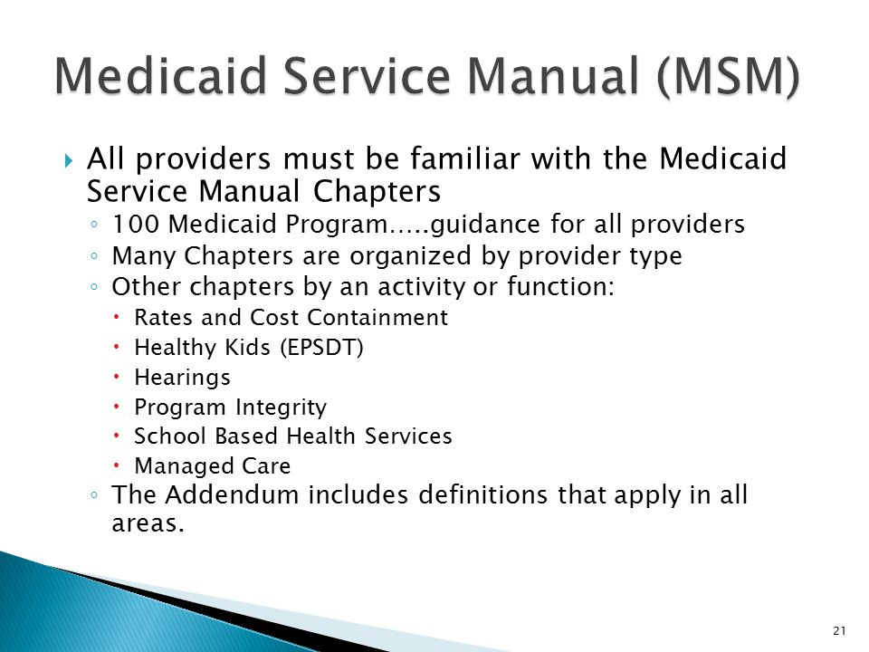  All providers must be familiar with the Medicaid Service Manual Chapters ◦ 100 Medicaid Program…..guidance for all providers ◦ Many Chapters are org
