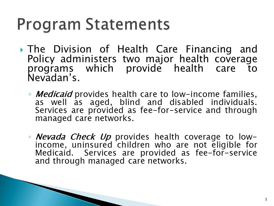 The Division of Health Care Financing and Policy administers two major health coverage programs which provide health care to Nevadan's. ◦ Medicaid p