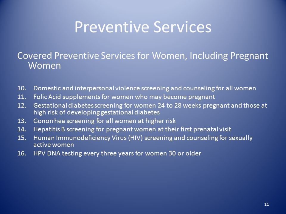 Preventive Services Covered Preventive Services for Women, Including Pregnant Women 10.Domestic and interpersonal violence screening and counseling for all women 11.Folic Acid supplements for women who may become pregnant 12.Gestational diabetes screening for women 24 to 28 weeks pregnant and those at high risk of developing gestational diabetes 13.Gonorrhea screening for all women at higher risk 14.Hepatitis B screening for pregnant women at their first prenatal visit 15.Human Immunodeficiency Virus (HIV) screening and counseling for sexually active women 16.HPV DNA testing every three years for women 30 or older 11