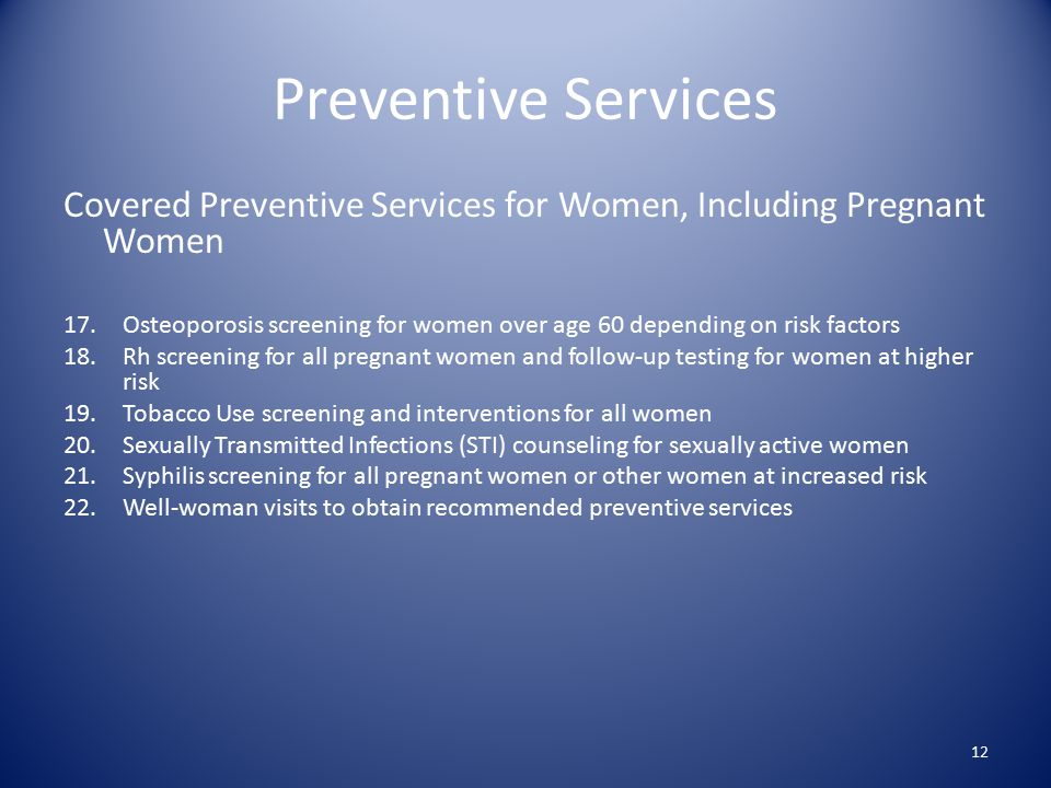 Preventive Services Covered Preventive Services for Women, Including Pregnant Women 17.Osteoporosis screening for women over age 60 depending on risk factors 18.Rh screening for all pregnant women and follow-up testing for women at higher risk 19.Tobacco Use screening and interventions for all women 20.Sexually Transmitted Infections (STI) counseling for sexually active women 21.Syphilis screening for all pregnant women or other women at increased risk 22.Well-woman visits to obtain recommended preventive services 12