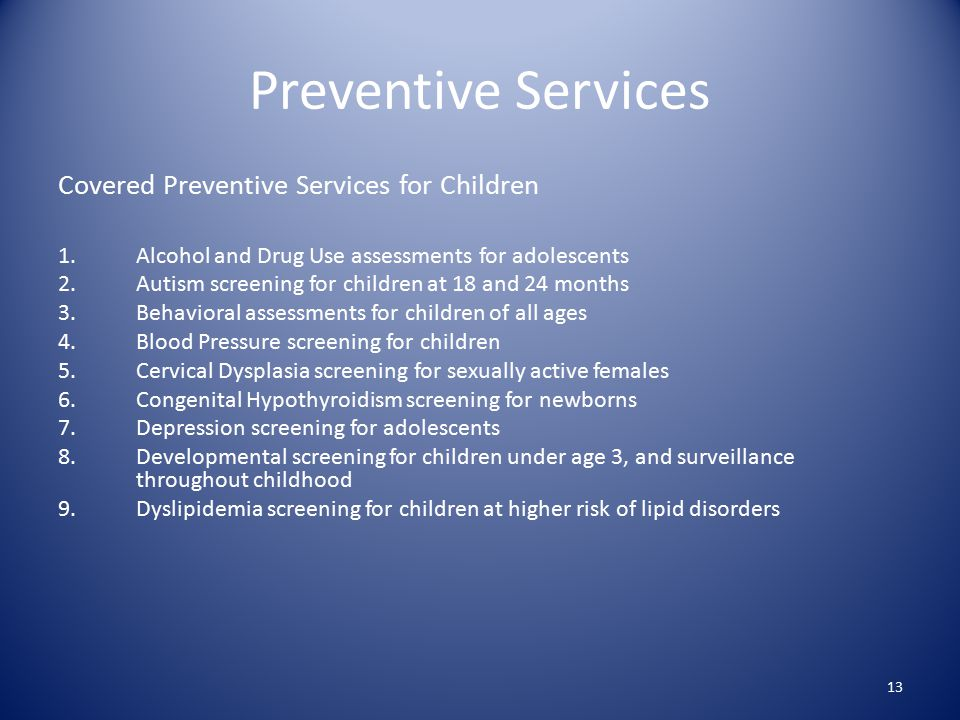 Preventive Services Covered Preventive Services for Children 1.Alcohol and Drug Use assessments for adolescents 2.Autism screening for children at 18 and 24 months 3.Behavioral assessments for children of all ages 4.Blood Pressure screening for children 5.Cervical Dysplasia screening for sexually active females 6.Congenital Hypothyroidism screening for newborns 7.Depression screening for adolescents 8.Developmental screening for children under age 3, and surveillance throughout childhood 9.Dyslipidemia screening for children at higher risk of lipid disorders 13