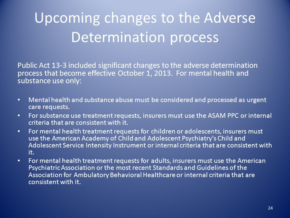Upcoming changes to the Adverse Determination process Public Act 13-3 included significant changes to the adverse determination process that become effective October 1, 2013.