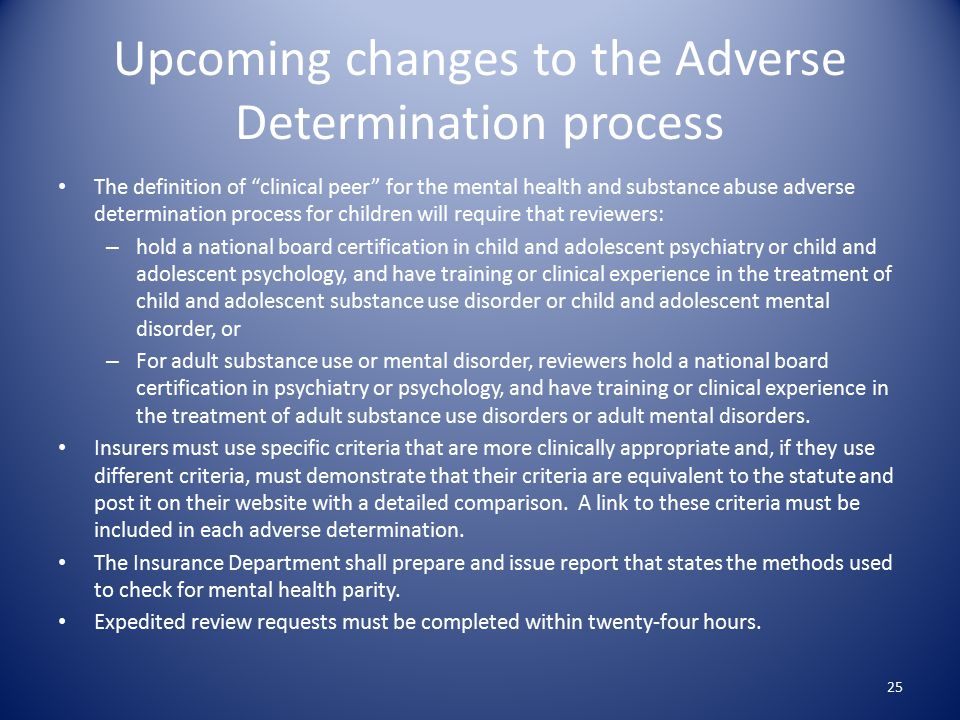 Upcoming changes to the Adverse Determination process The definition of clinical peer for the mental health and substance abuse adverse determination process for children will require that reviewers: – hold a national board certification in child and adolescent psychiatry or child and adolescent psychology, and have training or clinical experience in the treatment of child and adolescent substance use disorder or child and adolescent mental disorder, or – For adult substance use or mental disorder, reviewers hold a national board certification in psychiatry or psychology, and have training or clinical experience in the treatment of adult substance use disorders or adult mental disorders.
