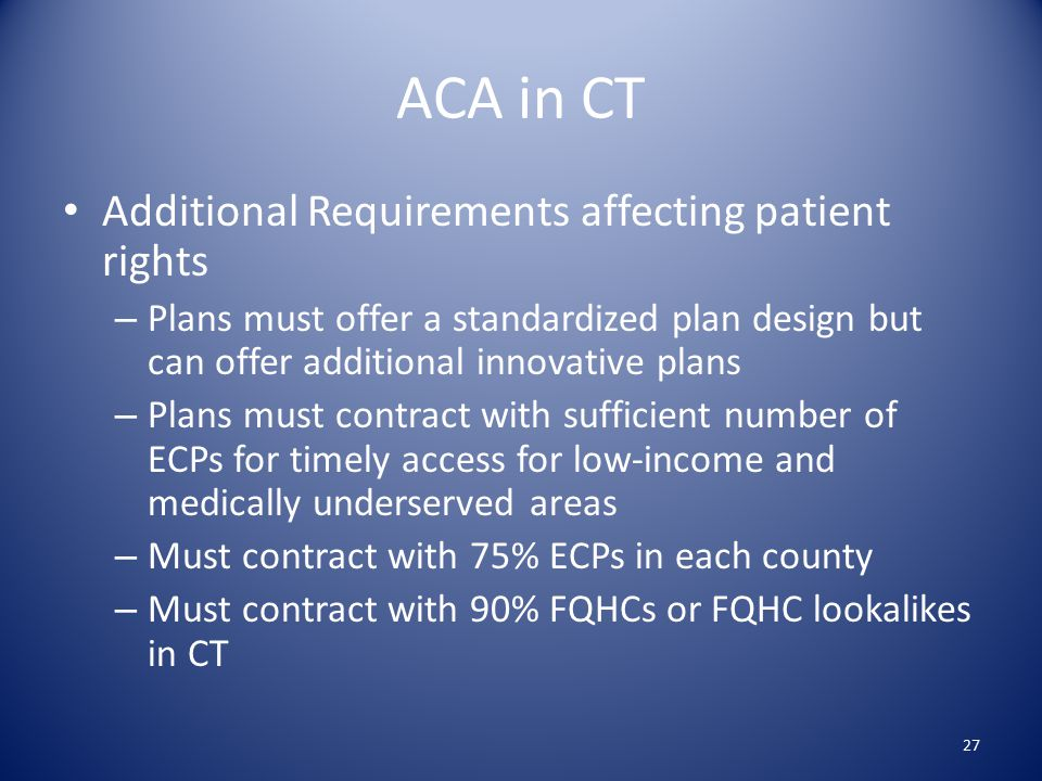 ACA in CT Additional Requirements affecting patient rights – Plans must offer a standardized plan design but can offer additional innovative plans – Plans must contract with sufficient number of ECPs for timely access for low-income and medically underserved areas – Must contract with 75% ECPs in each county – Must contract with 90% FQHCs or FQHC lookalikes in CT 27