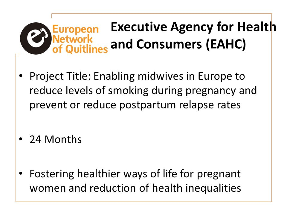 Executive Agency for Health and Consumers (EAHC) Project Title: Enabling midwives in Europe to reduce levels of smoking during pregnancy and prevent or reduce postpartum relapse rates 24 Months Fostering healthier ways of life for pregnant women and reduction of health inequalities