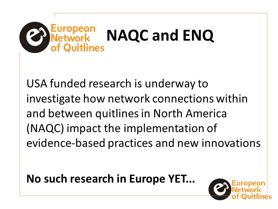 NAQC and ENQ USA funded research is underway to investigate how network connections within and between quitlines in North America (NAQC) impact the implementation of evidence-based practices and new innovations No such research in Europe YET...
