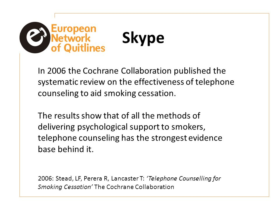 Skype In 2006 the Cochrane Collaboration published the systematic review on the effectiveness of telephone counseling to aid smoking cessation.