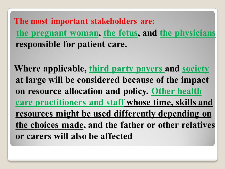 The most important stakeholders are: the pregnant woman, the fetus, and the physicians responsible for patient care. Where applicable, third party pay