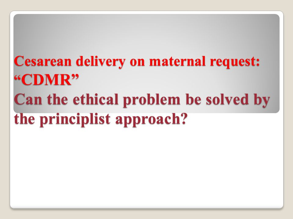 "Cesarean delivery on maternal request: "" CDMR"" Can the ethical problem be solved by the principlist approach?"