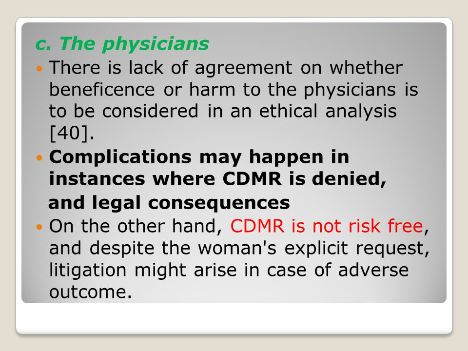 c. The physicians There is lack of agreement on whether beneficence or harm to the physicians is to be considered in an ethical analysis [40]. Complic