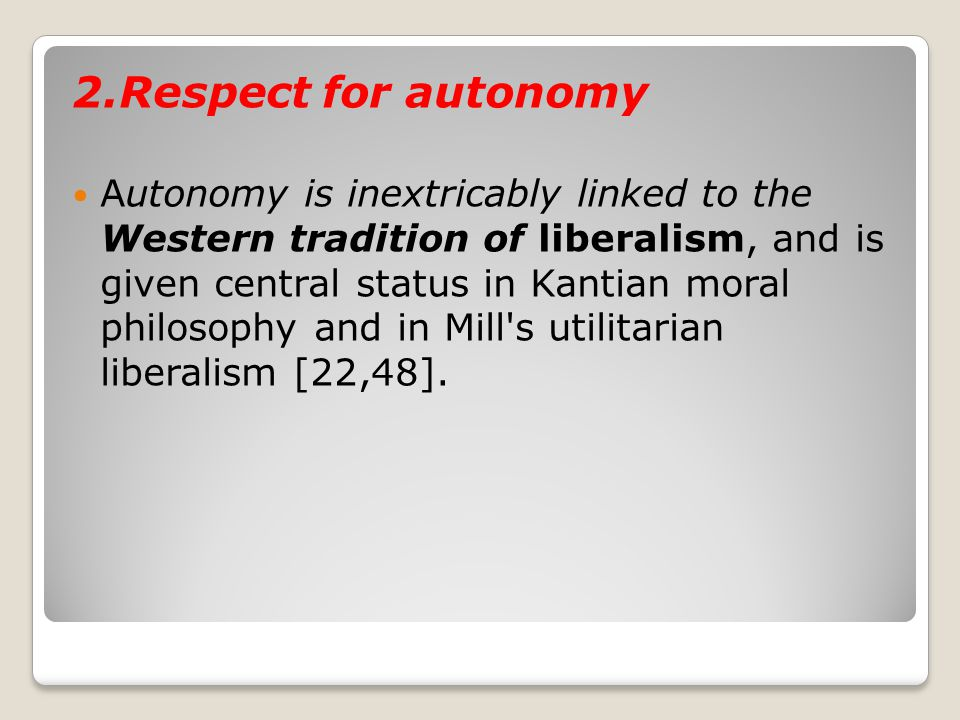 2.Respect for autonomy Autonomy is inextricably linked to the Western tradition of liberalism, and is given central status in Kantian moral philosophy