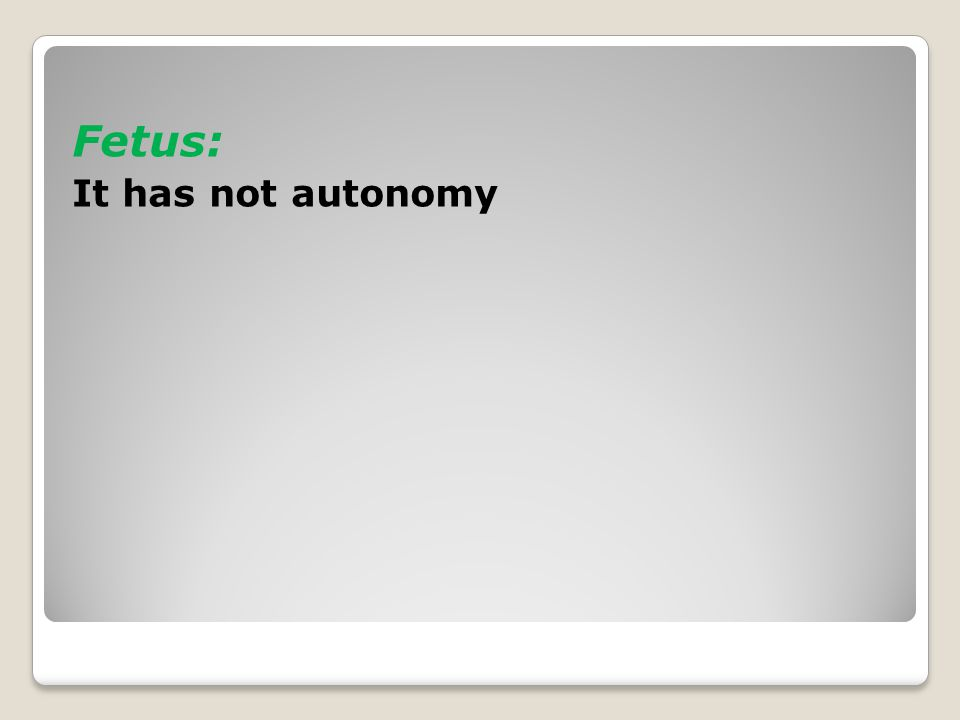 Fetus: It has not autonomy