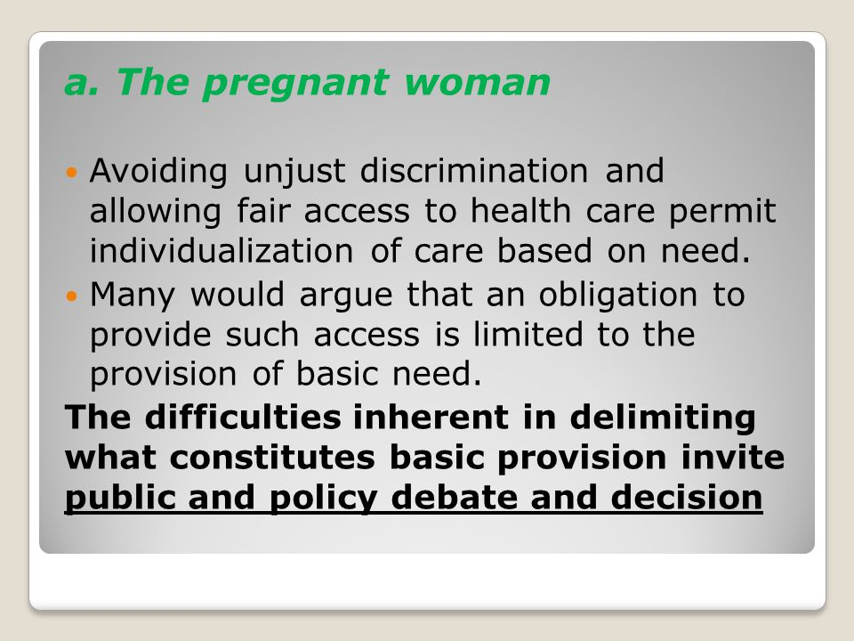 a. The pregnant woman Avoiding unjust discrimination and allowing fair access to health care permit individualization of care based on need. Many woul