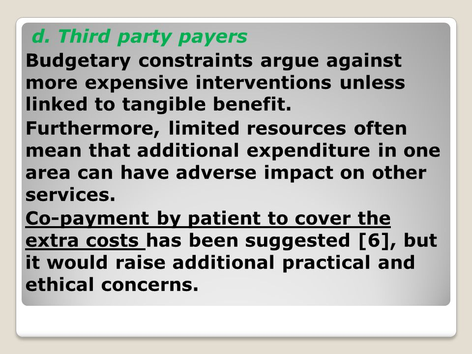 d. Third party payers Budgetary constraints argue against more expensive interventions unless linked to tangible benefit. Furthermore, limited resourc