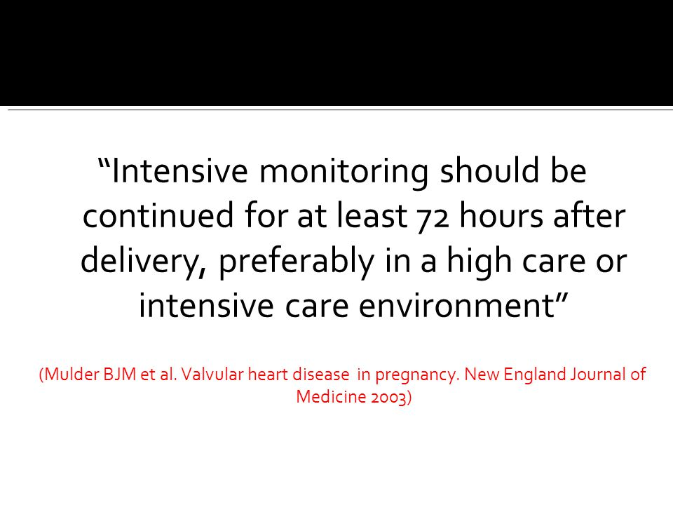 """""""Intensive monitoring should be continued for at least 72 hours after delivery, preferably in a high care or intensive care environment"""" (Mulder BJM e"""