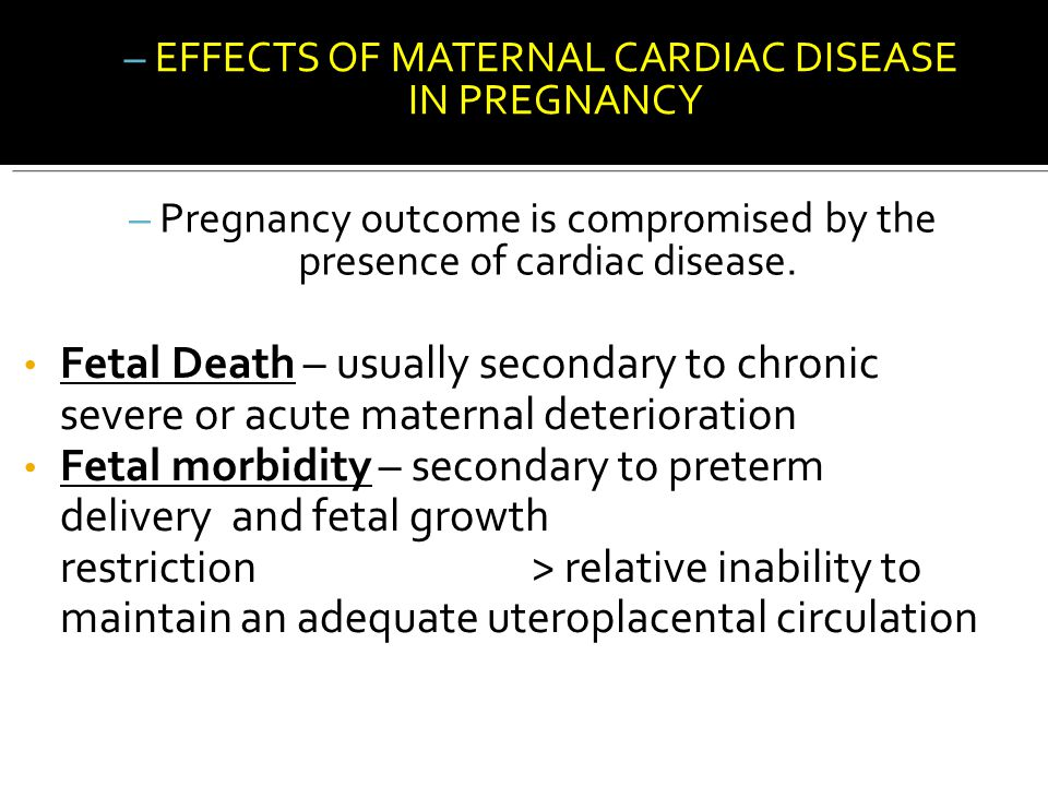 – EFFECTS OF MATERNAL CARDIAC DISEASE IN PREGNANCY – Pregnancy outcome is compromised by the presence of cardiac disease. Fetal Death – usually second
