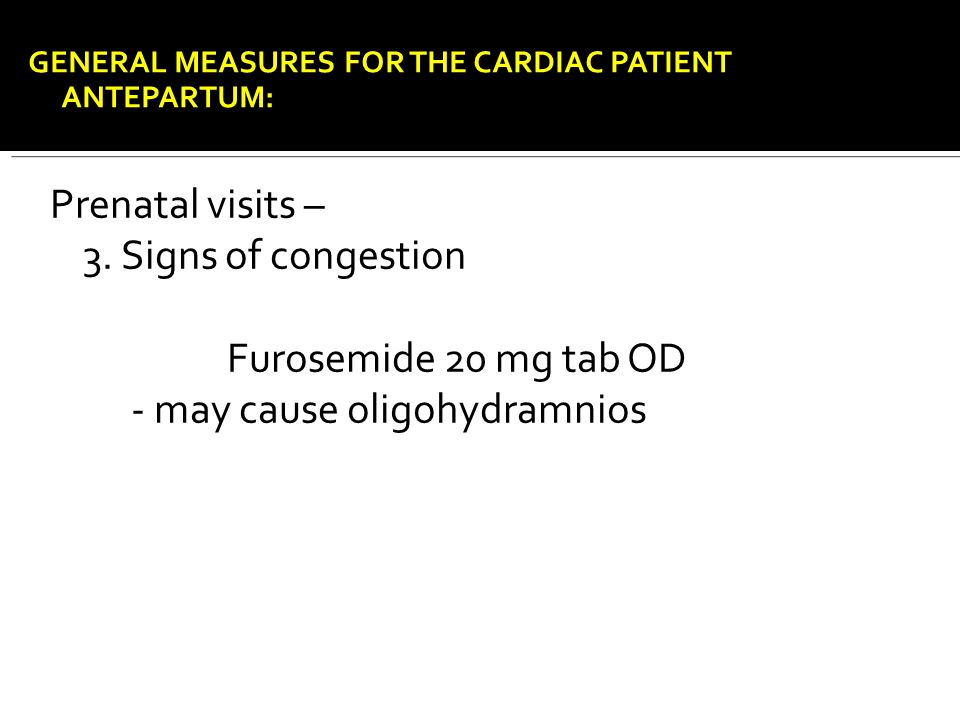 Prenatal visits – 3. Signs of congestion Furosemide 20 mg tab OD - may cause oligohydramnios GENERAL MEASURES FOR THE CARDIAC PATIENT ANTEPARTUM: