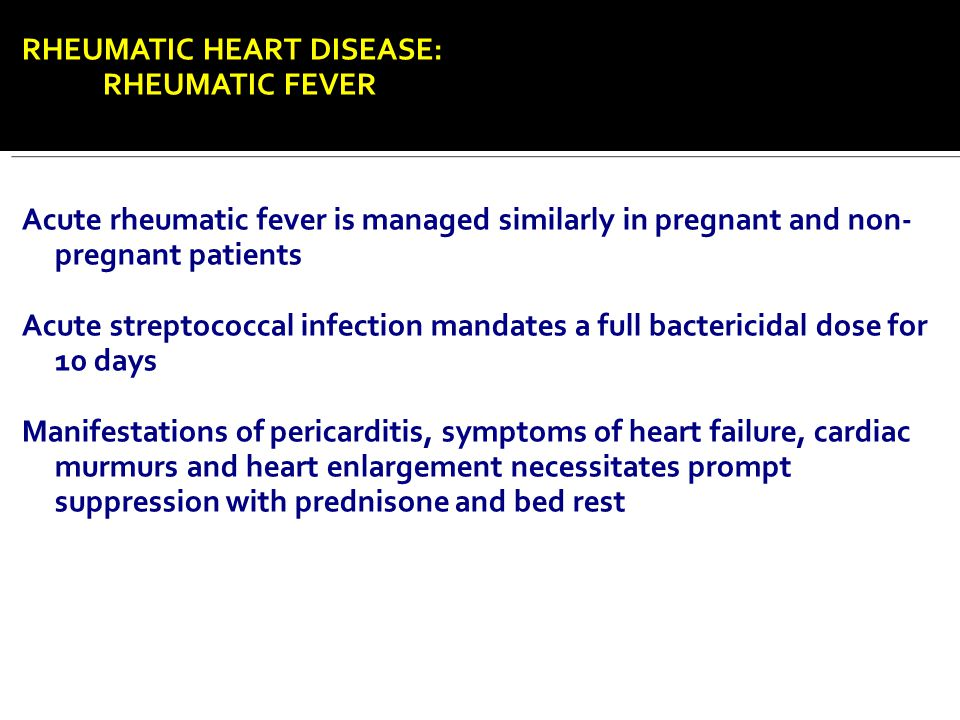 RHEUMATIC HEART DISEASE: RHEUMATIC FEVER Acute rheumatic fever is managed similarly in pregnant and non- pregnant patients Acute streptococcal infecti