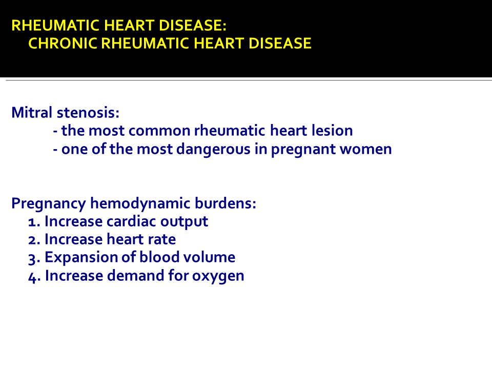RHEUMATIC HEART DISEASE: CHRONIC RHEUMATIC HEART DISEASE Mitral stenosis: - the most common rheumatic heart lesion - one of the most dangerous in preg