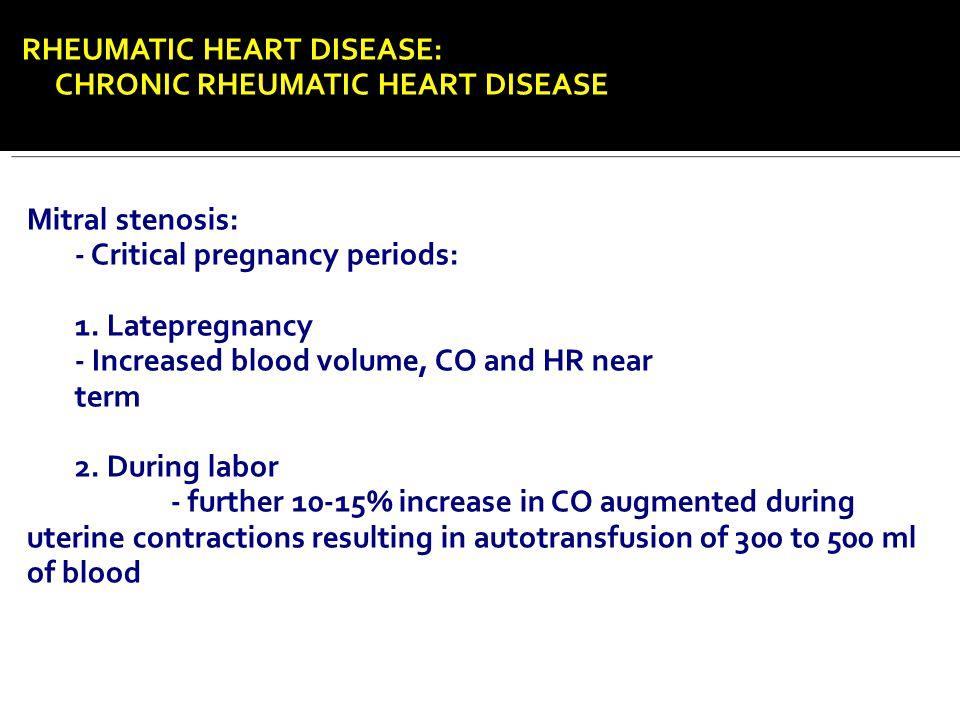 RHEUMATIC HEART DISEASE: CHRONIC RHEUMATIC HEART DISEASE Mitral stenosis: - Critical pregnancy periods: 1. Latepregnancy - Increased blood volume, CO