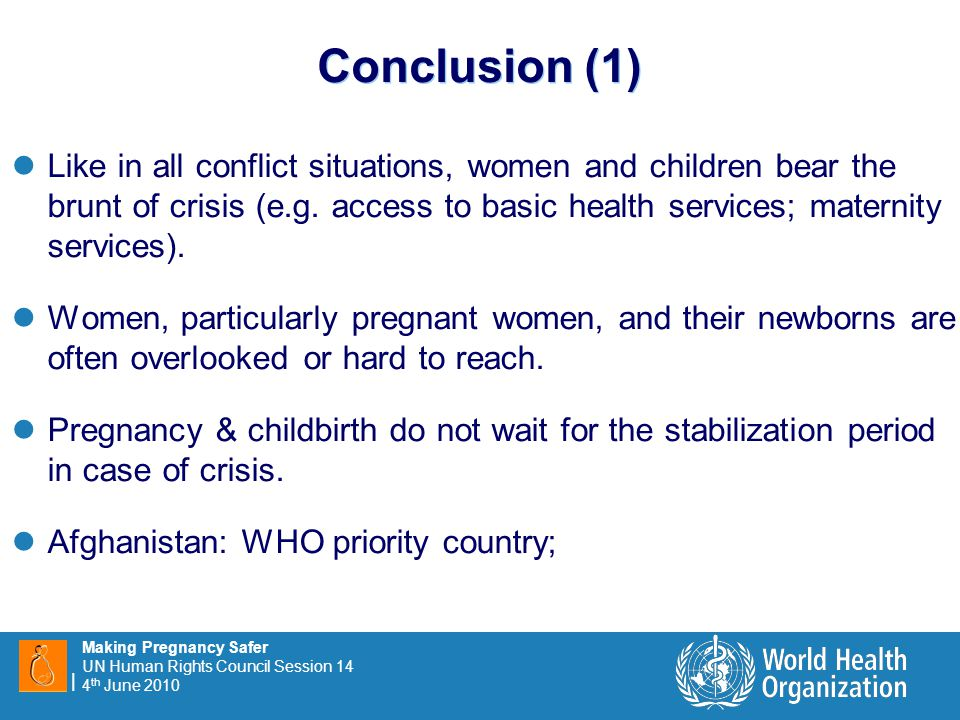 11 | Making Pregnancy Safer UN Human Rights Council Session 14 4 th June 2010 Conclusion (1) Like in all conflict situations, women and children bear the brunt of crisis (e.g.