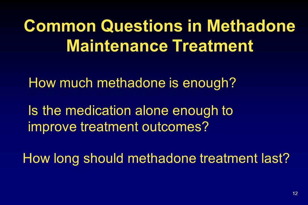 12 Common Questions in Methadone Maintenance Treatment How much methadone is enough.