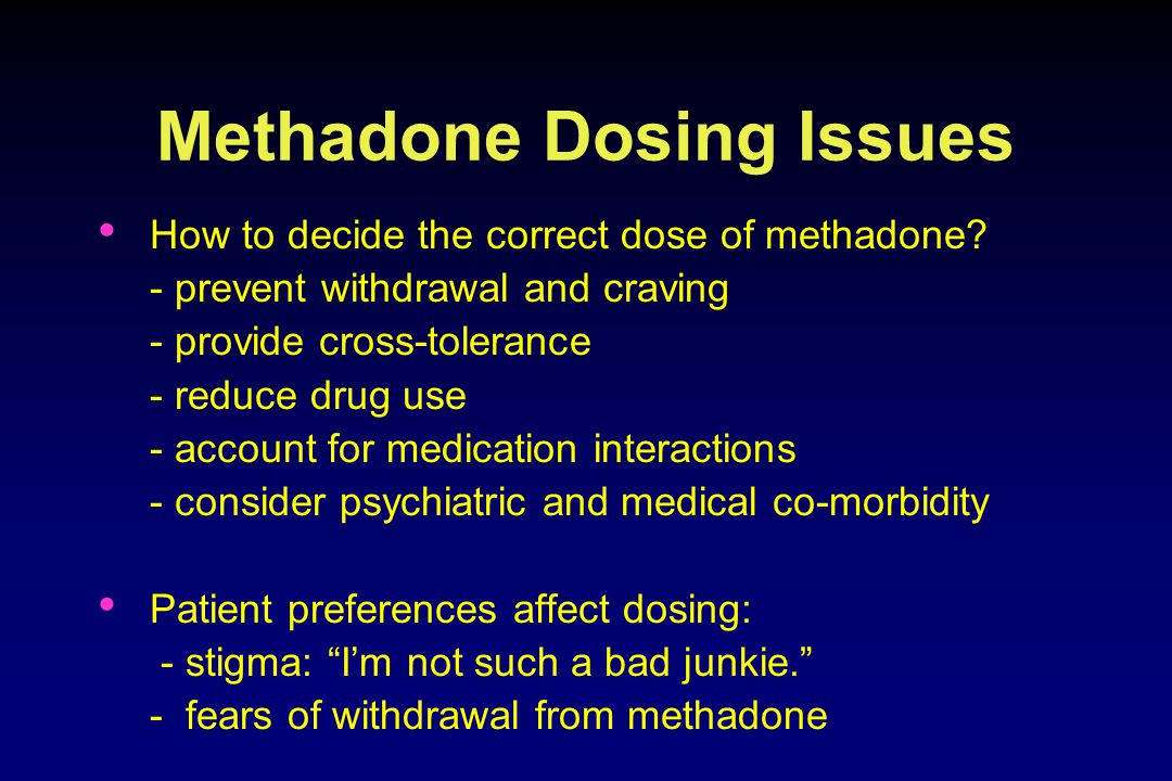 Methadone Dosing Issues How to decide the correct dose of methadone.