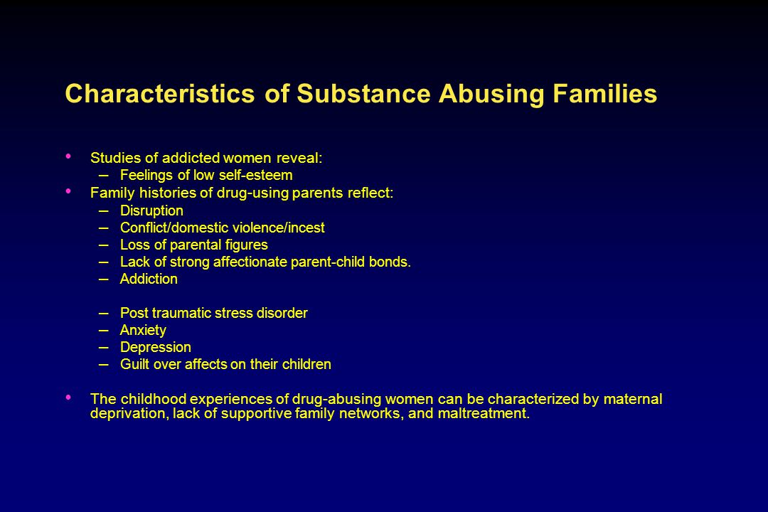Characteristics of Substance Abusing Families Studies of addicted women reveal: – Feelings of low self ‑ esteem Family histories of drug ‑ using parents reflect: – Disruption – Conflict/domestic violence/incest – Loss of parental figures – Lack of strong affectionate parent ‑ child bonds.