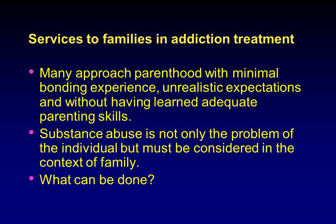 Services to families in addiction treatment Many approach parenthood with minimal bonding experience, unrealistic expectations and without having learned adequate parenting skills.