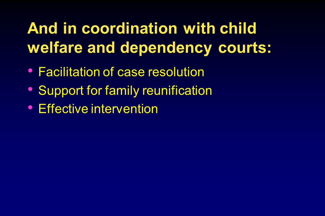 And in coordination with child welfare and dependency courts: Facilitation of case resolution Support for family reunification Effective intervention