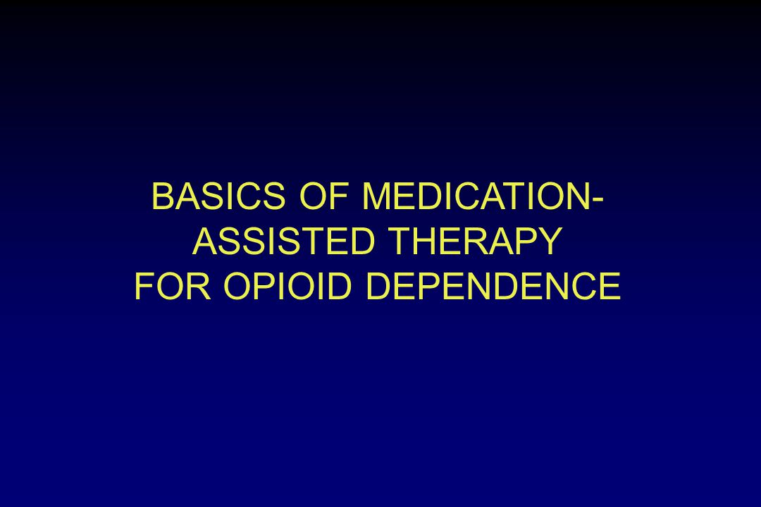 BASICS OF MEDICATION- ASSISTED THERAPY FOR OPIOID DEPENDENCE