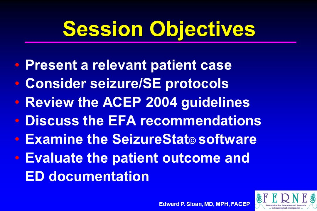 Edward P. Sloan, MD, MPH, FACEP Session Objectives Present a relevant patient case Consider seizure/SE protocols Review the ACEP 2004 guidelines Discu