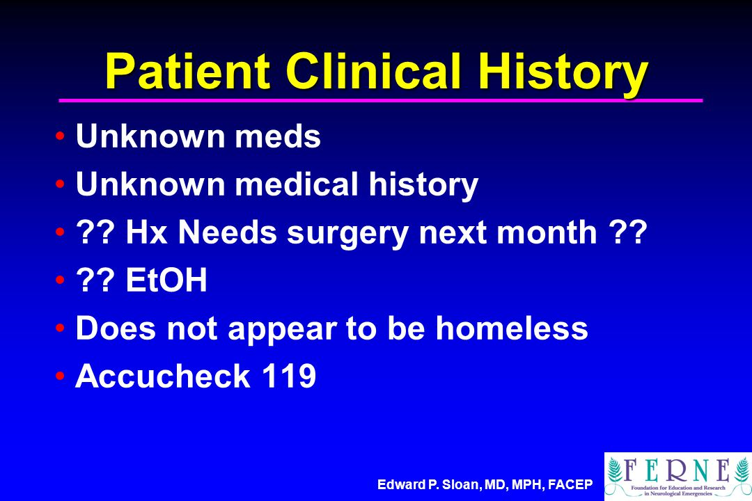 Edward P. Sloan, MD, MPH, FACEP Patient Clinical History Unknown meds Unknown medical history ?.