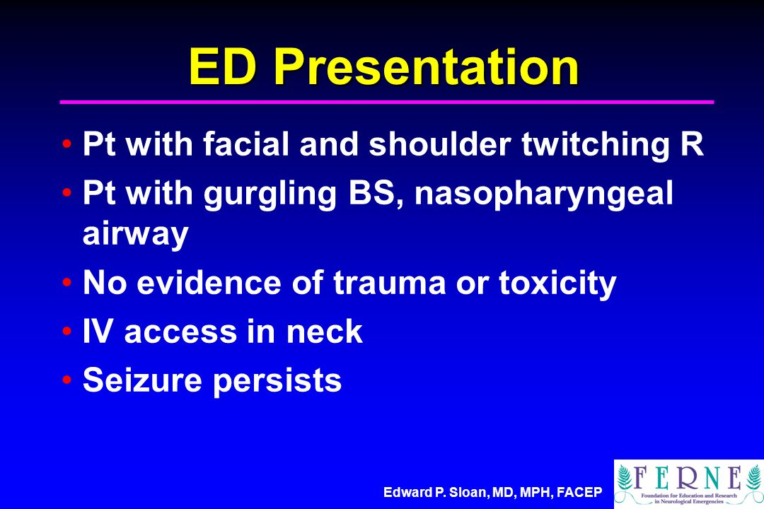 Edward P. Sloan, MD, MPH, FACEP ED Presentation Pt with facial and shoulder twitching R Pt with gurgling BS, nasopharyngeal airway No evidence of trau
