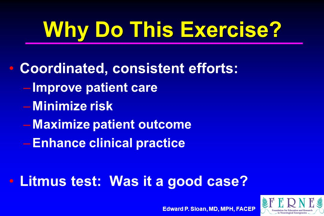 Edward P.Sloan, MD, MPH, FACEP Why Do This Exercise.