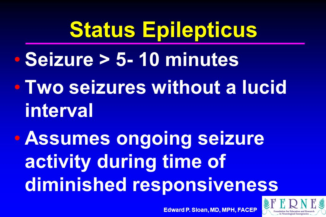 Edward P. Sloan, MD, MPH, FACEP Status Epilepticus Seizure > 5- 10 minutes Two seizures without a lucid interval Assumes ongoing seizure activity duri