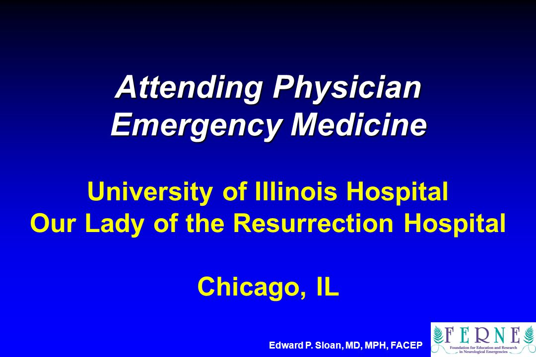 Attending Physician Emergency Medicine Attending Physician Emergency Medicine University of Illinois Hospital Our Lady of the Resurrection Hospital Chicago, IL Edward P.