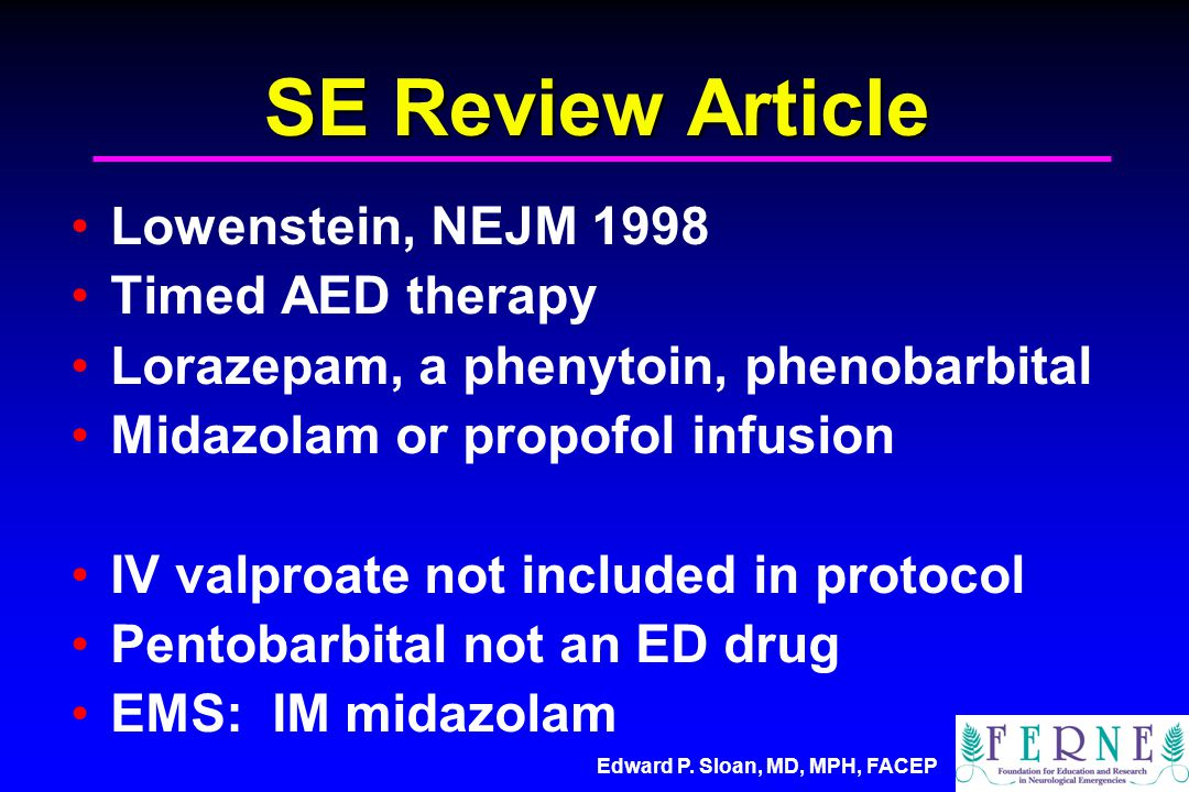 Edward P. Sloan, MD, MPH, FACEP SE Review Article Lowenstein, NEJM 1998 Timed AED therapy Lorazepam, a phenytoin, phenobarbital Midazolam or propofol