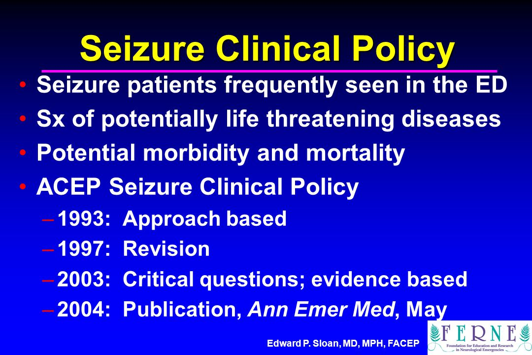 Edward P. Sloan, MD, MPH, FACEP Seizure Clinical Policy Seizure patients frequently seen in the ED Sx of potentially life threatening diseases Potenti