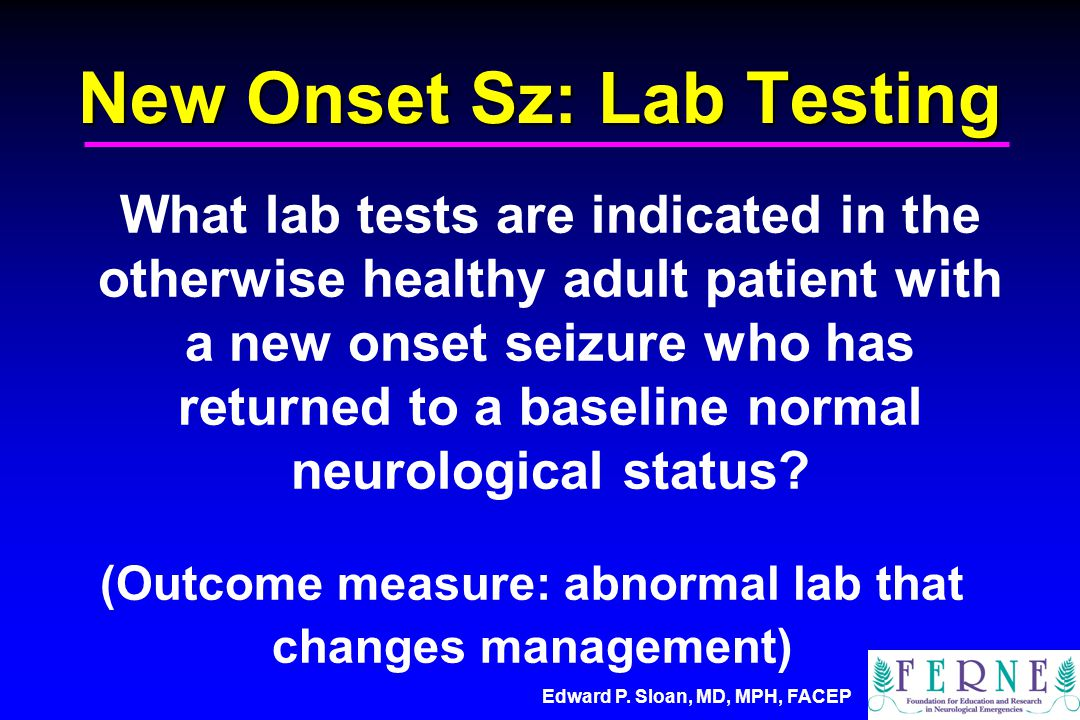 New Onset Sz: Lab Testing What lab tests are indicated in the otherwise healthy adult patient with a new onset seizure who has returned to a baseline normal neurological status.