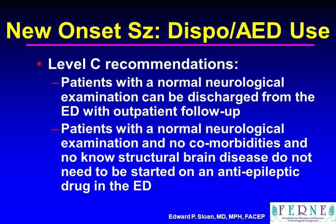 Edward P. Sloan, MD, MPH, FACEP New Onset Sz: Dispo/AED Use Level C recommendations: –Patients with a normal neurological examination can be discharge