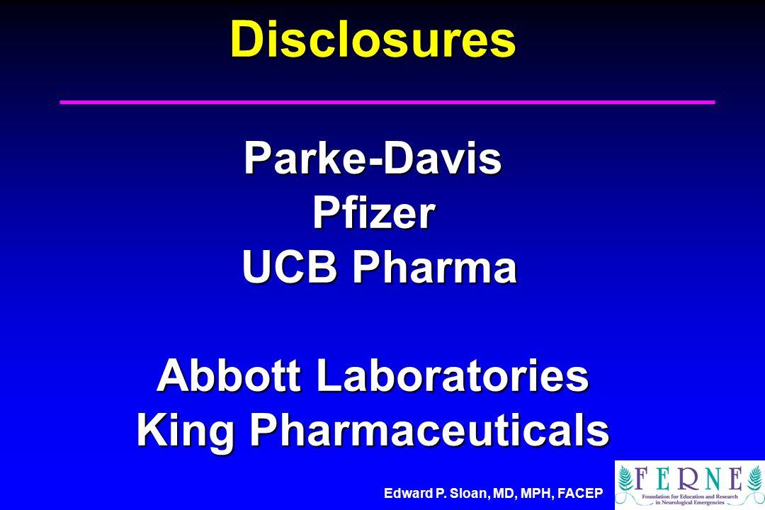 Edward P. Sloan, MD, MPH, FACEP Disclosures Parke-Davis Pfizer UCB Pharma Abbott Laboratories King Pharmaceuticals