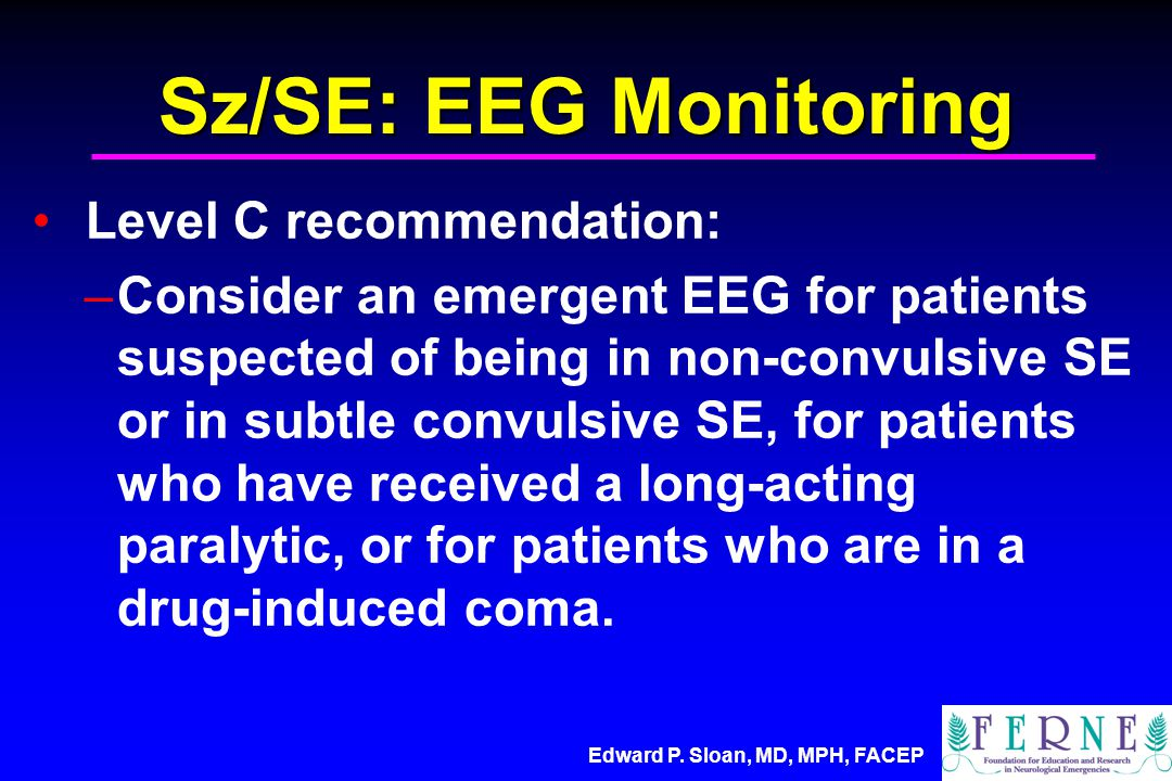 Edward P. Sloan, MD, MPH, FACEP Sz/SE: EEG Monitoring Level C recommendation: –Consider an emergent EEG for patients suspected of being in non-convuls
