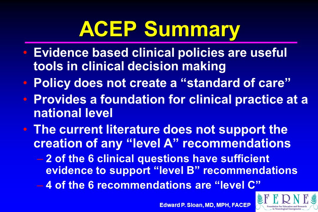 """Edward P. Sloan, MD, MPH, FACEP ACEP Summary Evidence based clinical policies are useful tools in clinical decision making Policy does not create a """"s"""