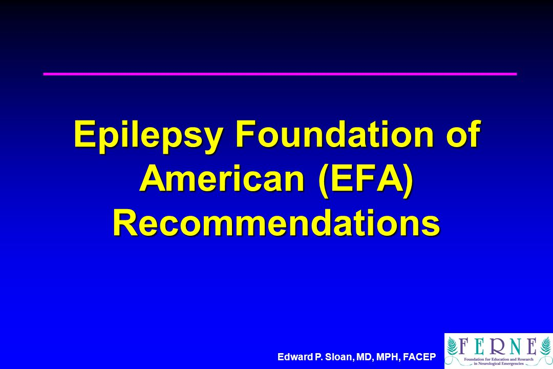 Edward P. Sloan, MD, MPH, FACEP Epilepsy Foundation of American (EFA) Recommendations