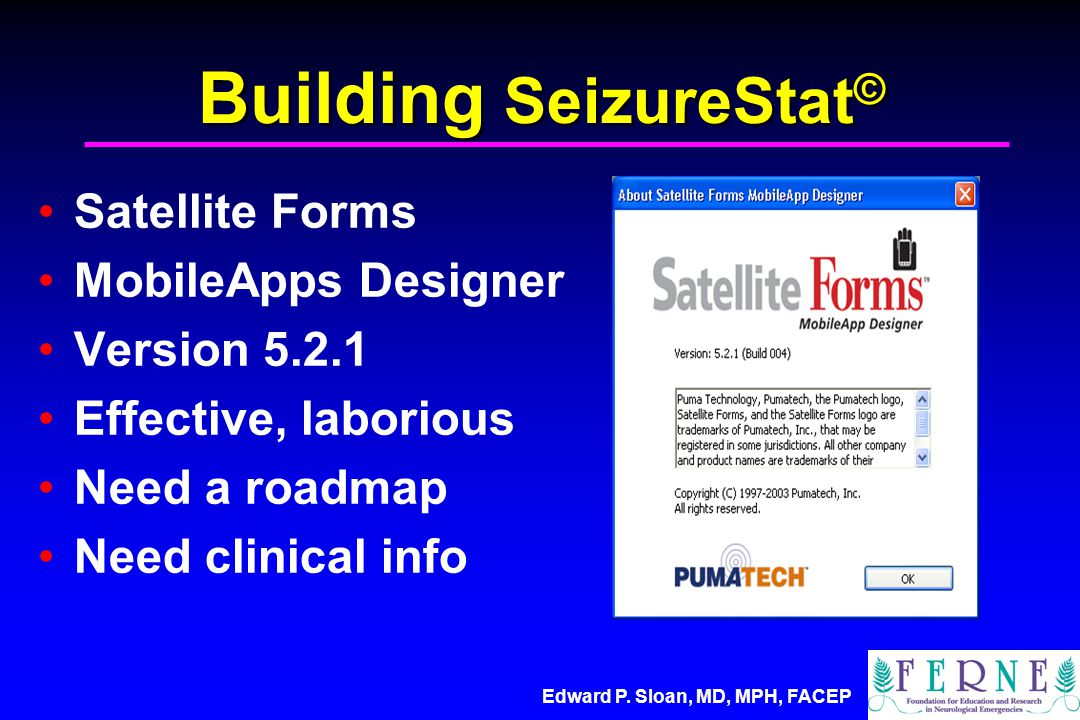 Edward P. Sloan, MD, MPH, FACEP Building SeizureStat © Satellite Forms MobileApps Designer Version 5.2.1 Effective, laborious Need a roadmap Need clin