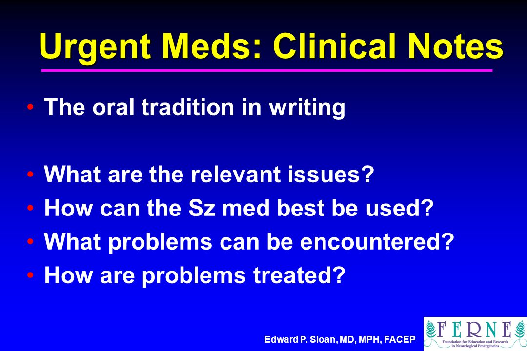 Edward P. Sloan, MD, MPH, FACEP Urgent Meds: Clinical Notes The oral tradition in writing What are the relevant issues? How can the Sz med best be use