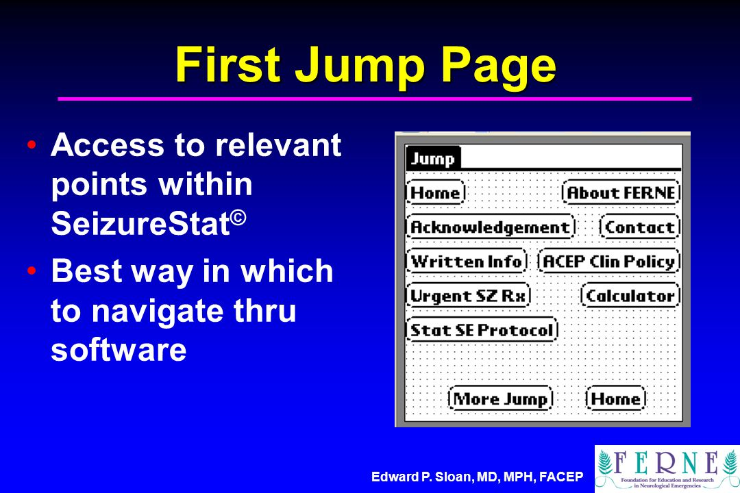 Edward P. Sloan, MD, MPH, FACEP First Jump Page Access to relevant points within SeizureStat © Best way in which to navigate thru software