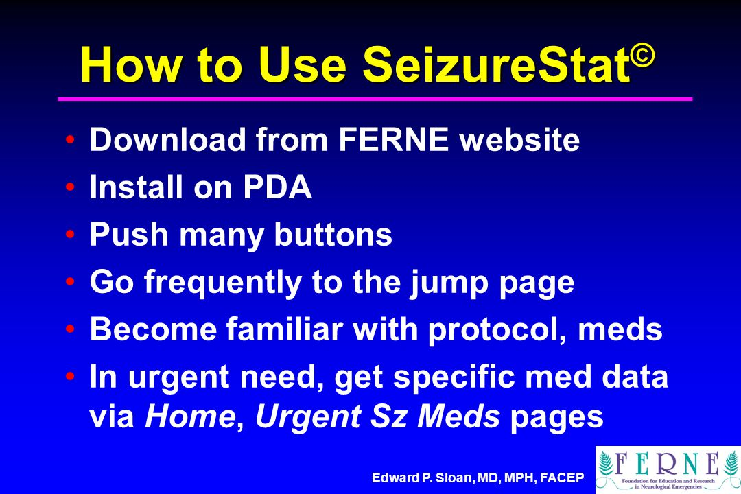 Edward P. Sloan, MD, MPH, FACEP How to Use SeizureStat © Download from FERNE website Install on PDA Push many buttons Go frequently to the jump page B